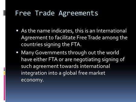 Free Trade Agreements  As the name indicates, this is an International Agreement to facilitate Free Trade among the countries signing the FTA.  Many.