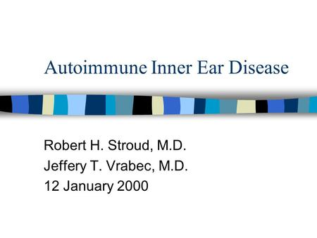 Autoimmune Inner Ear Disease Robert H. Stroud, M.D. Jeffery T. Vrabec, M.D. 12 January 2000.