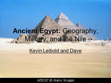 Ancient Egypt: Geography, Military, and the Nile Kevin Leibold and Dave.