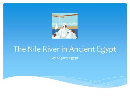 The Nile River in Ancient Egypt Web Quest Egypt. Remember!  You are on a research mission. The University or Museum you work for is sending you on a.