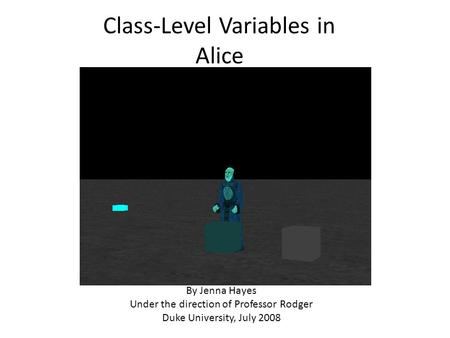 Class-Level Variables in Alice By Jenna Hayes Under the direction of Professor Rodger Duke University, July 2008.