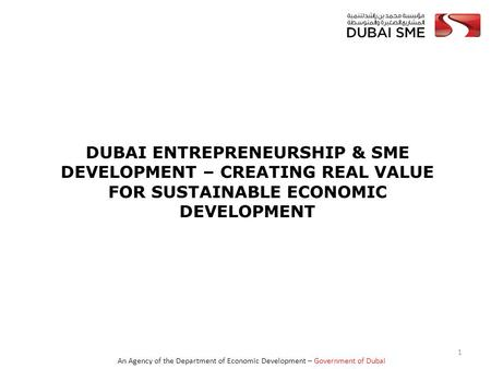 An Agency of the Department of Economic Development – Government of Dubai DUBAI ENTREPRENEURSHIP & SME DEVELOPMENT – CREATING REAL VALUE FOR SUSTAINABLE.