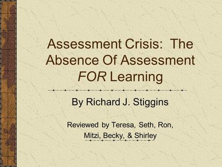 Assessment Crisis: The Absence Of Assessment FOR Learning By Richard J. Stiggins Reviewed by Teresa, Seth, Ron, Mitzi, Becky, & Shirley.