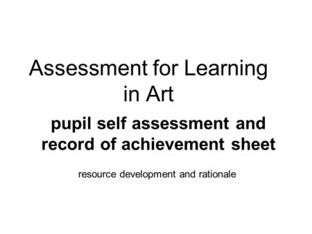 Assessment for Learning in Art resource development and rationale pupil self assessment and record of achievement sheet.