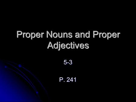 Proper Nouns and Proper Adjectives 5-3 P. 241. Geographical Names You know that a proper noun names a particular person, place, or thing and that a proper.