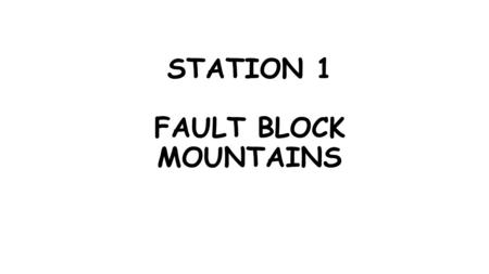 STATION 1 FAULT BLOCK MOUNTAINS. HOW DO MOUNTAINS FORM??? (Write down what is in red) The great mountain ranges of the world were created because of the.