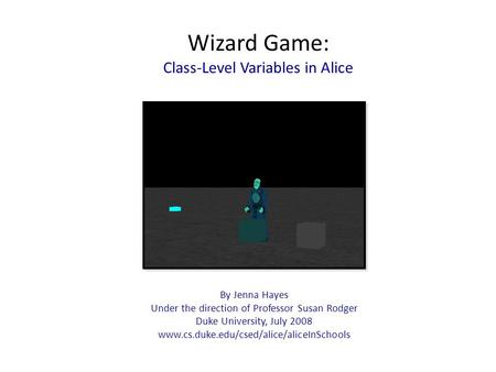 Wizard Game: Class-Level Variables in Alice By Jenna Hayes Under the direction of Professor Susan Rodger Duke University, July 2008 www.cs.duke.edu/csed/alice/aliceInSchools.