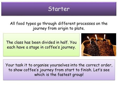Starter All food types go through different processes on the journey from origin to plate. The class has been divided in half. You each have a stage in.