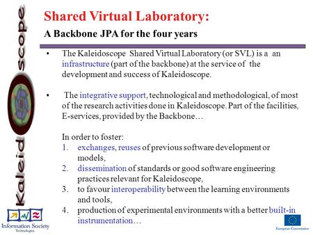 The Kaleidoscope Shared Virtual Laboratory (or SVL) is a an infrastructure (part of the backbone) at the service of the development and success of Kaleidoscope.
