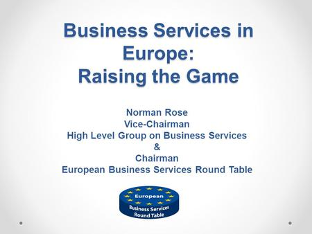 Business Services in Europe: Raising the Game Norman Rose Vice-Chairman High Level Group on Business Services & Chairman European Business Services Round.