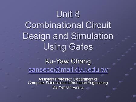 Unit 8 Combinational Circuit Design and Simulation Using Gates Ku-Yaw Chang Assistant Professor, Department of Computer Science.