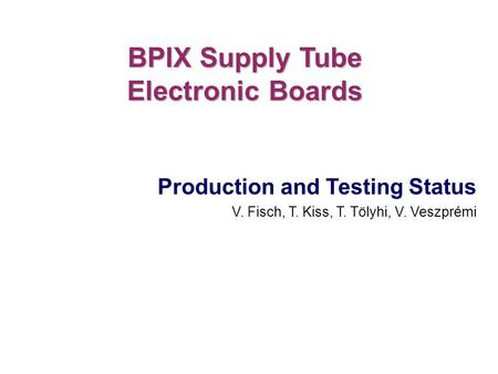 Production and Testing Status V. Fisch, T. Kiss, T. Tölyhi, V. Veszprémi BPIX Supply Tube Electronic Boards.
