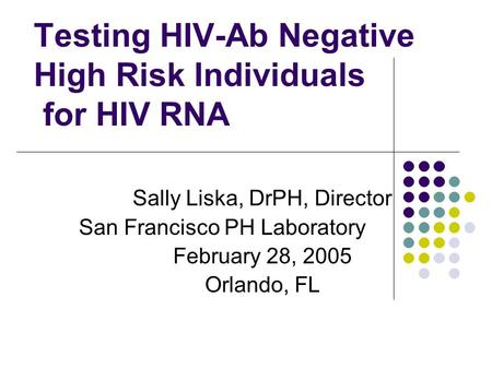 Testing HIV-Ab Negative High Risk Individuals for HIV RNA Sally Liska, DrPH, Director San Francisco PH Laboratory February 28, 2005 Orlando, FL.