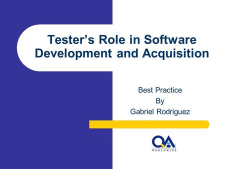 Tester's Role in Software Development and Acquisition Best Practice By Gabriel Rodriguez.