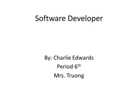 Software Developer By: Charlie Edwards Period 6 th Mrs. Truong.