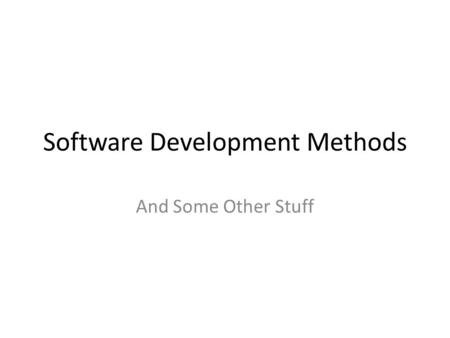 Software Development Methods And Some Other Stuff.