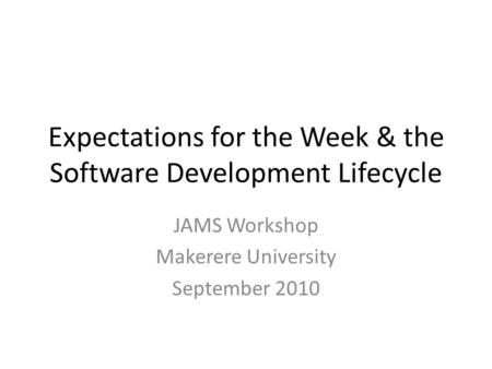 Expectations for the Week & the Software Development Lifecycle JAMS Workshop Makerere University September 2010.