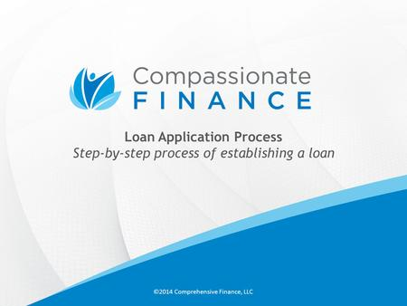 Loan Application Process Step-by-step process of establishing a loan ©2014 Comprehensive Finance, LLC.
