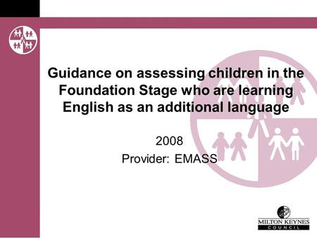 Guidance on assessing children in the Foundation Stage who are learning English as an additional language 2008 Provider: EMASS.