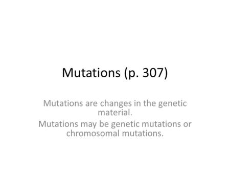 Mutations (p. 307) Mutations are changes in the genetic material. Mutations may be genetic mutations or chromosomal mutations.
