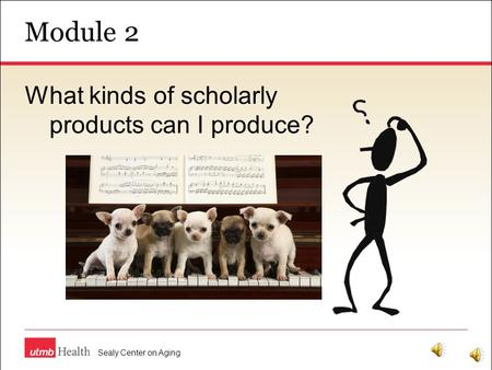 Module 2 Sealy Center on Aging What kinds of scholarly products can I produce?
