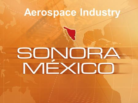 Aerospace Industry. Background First aerospace activity in Sonora started 24 years ago, manufacturing cables and harnesses for companies like Boeing: