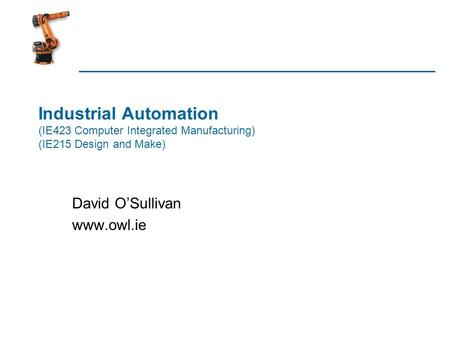 David O'Sullivan www.owl.ie Industrial Automation (IE423 Computer Integrated Manufacturing) (IE215 Design and Make) David O'Sullivan www.owl.ie.