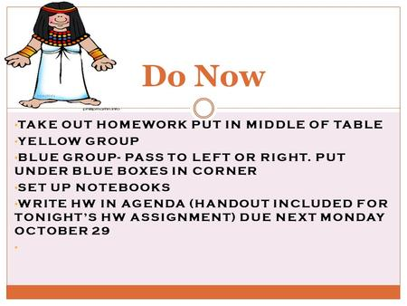 TAKE OUT HOMEWORK PUT IN MIDDLE OF TABLE YELLOW GROUP BLUE GROUP- PASS TO LEFT OR RIGHT. PUT UNDER BLUE BOXES IN CORNER SET UP NOTEBOOKS WRITE HW IN AGENDA.