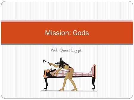 Web Quest Egypt Mission: Gods. Remember! You are on a research mission. The University or Museum you work for is sending you on a all expense paid sabbatical.