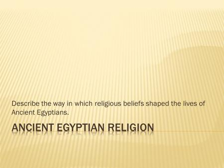Describe the way in which religious beliefs shaped the lives of Ancient Egyptians.