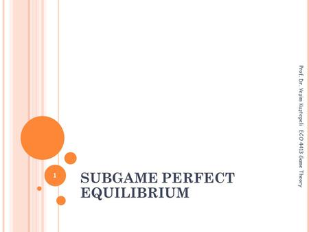SUBGAME PERFECT EQUILIBRIUM Prof. Dr. Yeşim Kuştepeli ECO 4413 Game Theory 1.