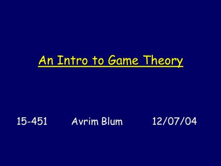 An Intro to Game Theory 15-451 Avrim Blum 12/07/04.
