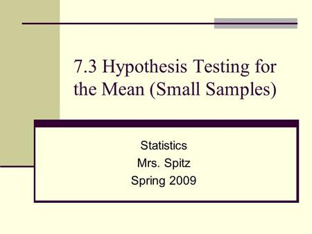 7.3 Hypothesis Testing for the Mean (Small Samples) Statistics Mrs. Spitz Spring 2009.