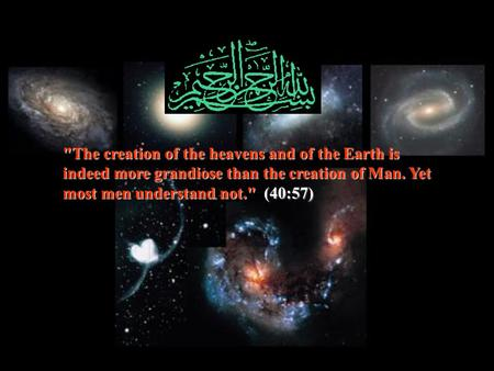 The creation of the heavens and of the Earth is indeed more grandiose than the creation of Man. Yet most men understand not.(40:57) The creation of.