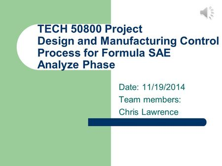 TECH 50800 Project Design and Manufacturing Control Process for Formula SAE Analyze Phase Date: 11/19/2014 Team members: Chris Lawrence.