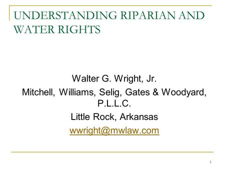 1 UNDERSTANDING RIPARIAN AND <strong>WATER</strong> RIGHTS Walter G. Wright, Jr. Mitchell, Williams, Selig, Gates & Woodyard, P.L.L.C. Little Rock, Arkansas
