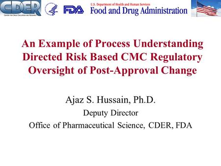Ajaz S. Hussain, Ph.D. Deputy Director Office of Pharmaceutical Science, CDER, FDA An Example of Process Understanding Directed Risk Based CMC Regulatory.