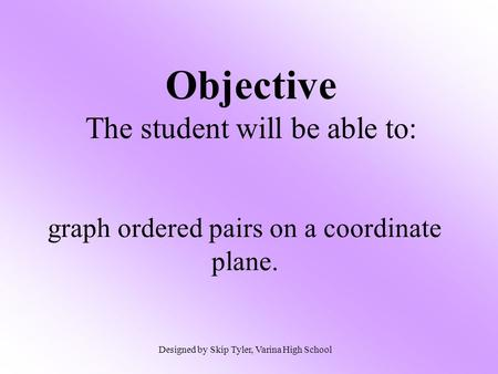 Objective The student will be able to: graph ordered pairs on a coordinate plane. Designed by Skip Tyler, Varina High School.