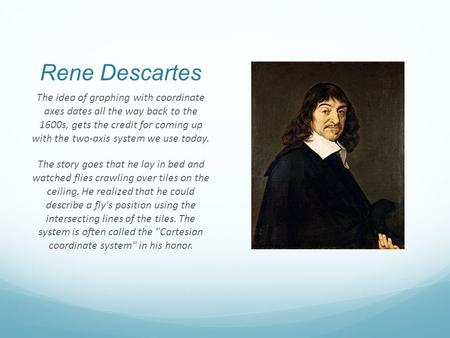 Rene Descartes The idea of graphing with coordinate axes dates all the way back to the 1600s, gets the credit for coming up with the two-axis system we.