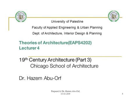 Prepared by Dr. Hazem Abu-Orf, 10.03.20091 Theories of Architecture(EAPS4202) Lecturer 4 19 th Century Architecture (Part 3) Chicago School of Architecture.