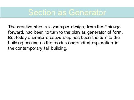 Section as Generator The creative step in skyscraper design, from the Chicago forward, had been to turn to the plan as generator of form. But today a similar.