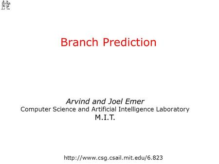 Arvind and Joel Emer Computer Science and Artificial Intelligence Laboratory M.I.T. Branch Prediction.