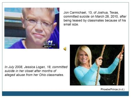 In July 2008, Jessica Logan, 18, committed suicide in her closet after months of alleged abuse from her Ohio classmates. Jon Carmichael, 13, of Joshua,