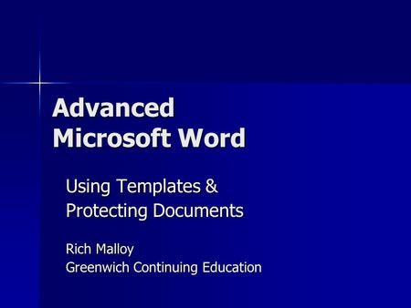 Advanced Microsoft Word Using Templates & Protecting Documents Rich Malloy Greenwich Continuing Education.