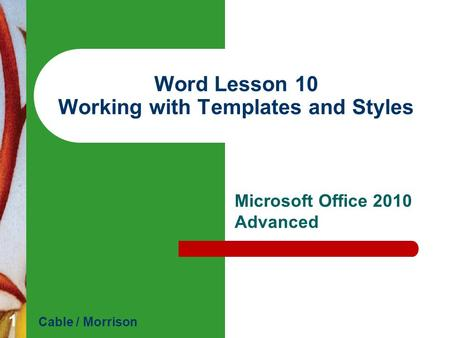 Word Lesson 10 Working with Templates and Styles Microsoft Office 2010 Advanced Cable / Morrison 1.