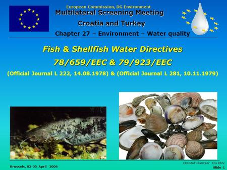 European Commission, DG Environment Brussels, 03-05 April 2006 Christof Planitzer DG ENV Slide 1 Fish & Shellfish Water Directives 78/659/EEC & 79/923/EEC.