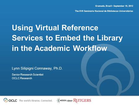 The world's libraries. Connected. Using Virtual Reference Services to Embed the Library in the Academic Workflow Gramado, Brazil September 19, 2012 The.