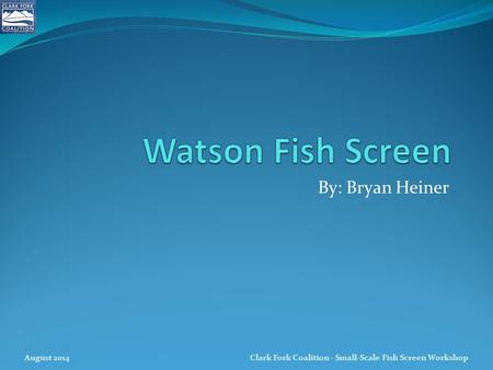 Watson Fish Screen By: Bryan Heiner August 2014