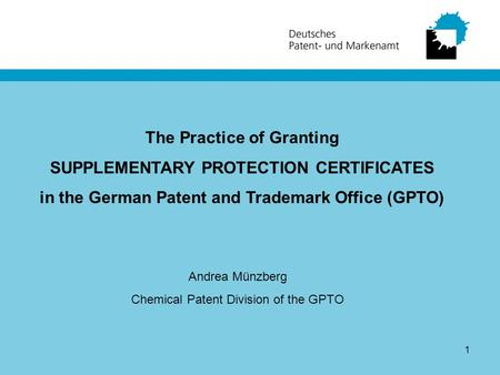 1 The Practice of Granting SUPPLEMENTARY PROTECTION CERTIFICATES in the German Patent and Trademark Office (GPTO) Andrea Münzberg Chemical Patent Division.