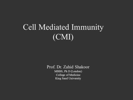 Cell Mediated Immunity (CMI) Prof. Dr. Zahid Shakoor MBBS, Ph D (London) College of Medicine King Saud University.